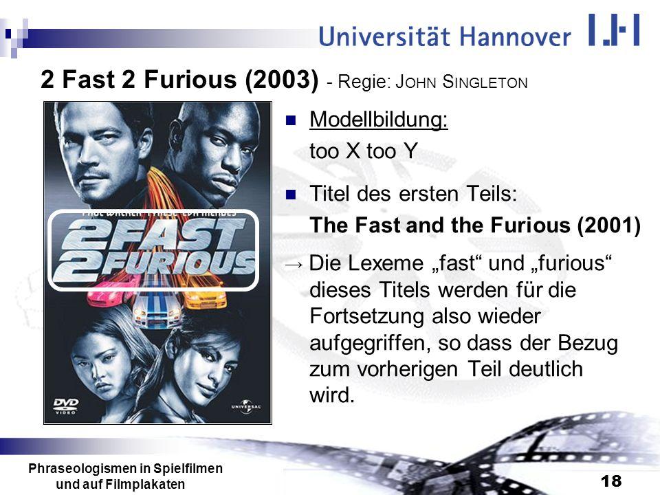 Phraseologismen in Spielfilmen und auf Filmplakaten 18 2 Fast 2 Furious (2003) - Regie: J OHN S INGLETON Modellbildung: too X too Y Titel des ersten T