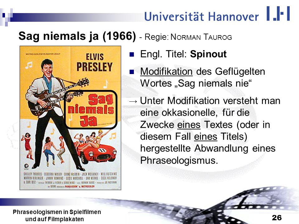 Phraseologismen in Spielfilmen und auf Filmplakaten 26 Sag niemals ja (1966) - Regie: N ORMAN T AUROG Engl. Titel: Spinout Modifikation des Geflügelte