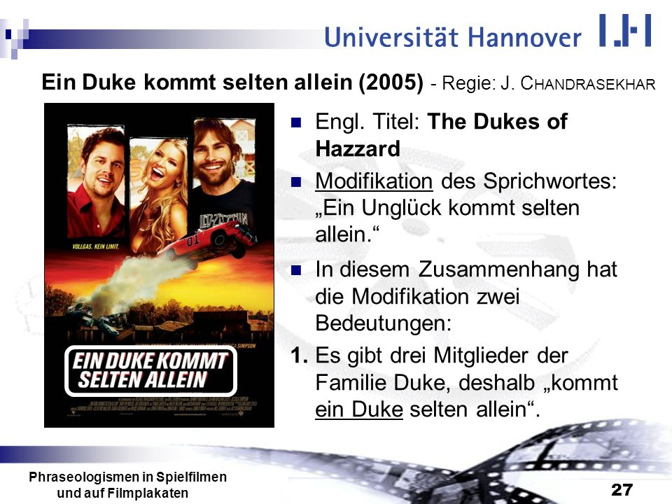 Phraseologismen in Spielfilmen und auf Filmplakaten 27 Ein Duke kommt selten allein (2005) - Regie: J. C HANDRASEKHAR Engl. Titel: The Dukes of Hazzar