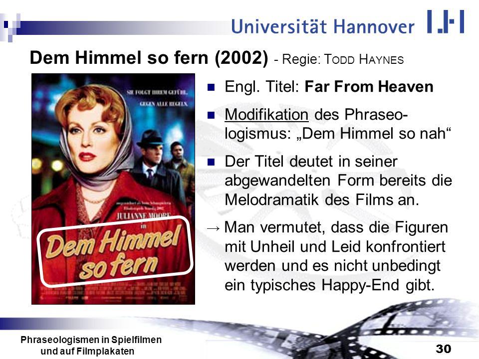 Phraseologismen in Spielfilmen und auf Filmplakaten 30 Dem Himmel so fern (2002) - Regie: T ODD H AYNES Engl. Titel: Far From Heaven Modifikation des