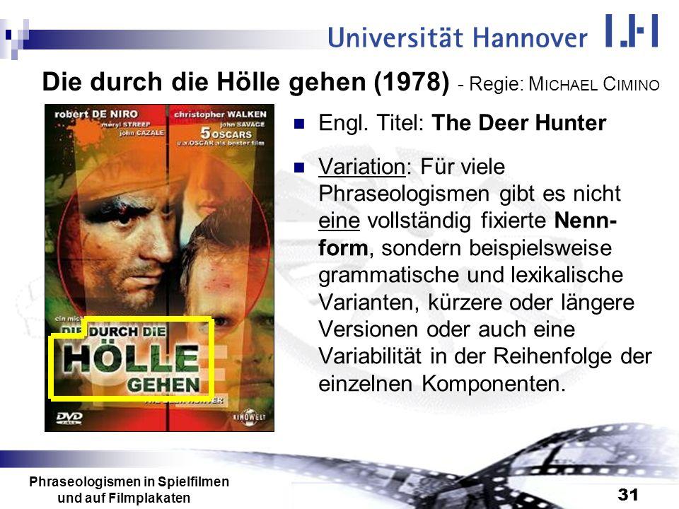 Phraseologismen in Spielfilmen und auf Filmplakaten 31 Die durch die Hölle gehen (1978) - Regie: M ICHAEL C IMINO Engl. Titel: The Deer Hunter Variati