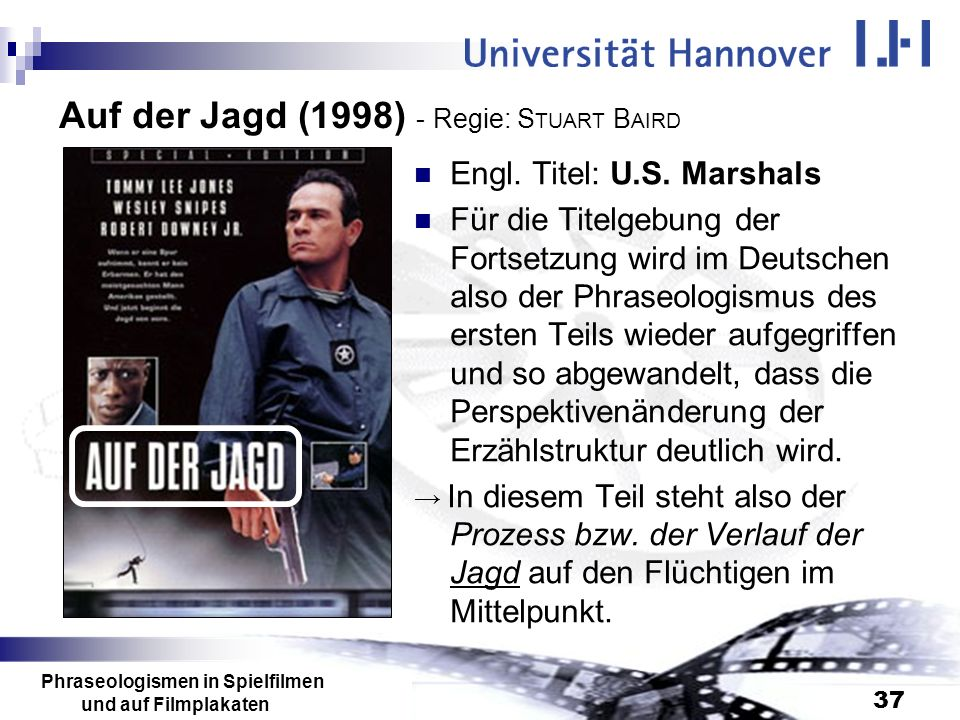 Phraseologismen in Spielfilmen und auf Filmplakaten 37 Auf der Jagd (1998) - Regie: S TUART B AIRD Engl. Titel: U.S. Marshals Für die Titelgebung der