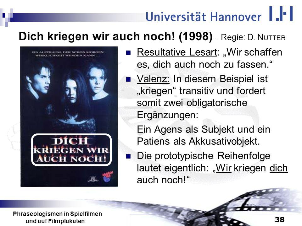 Phraseologismen in Spielfilmen und auf Filmplakaten 38 Dich kriegen wir auch noch! (1998) - Regie: D. N UTTER Resultative Lesart: Wir schaffen es, dic