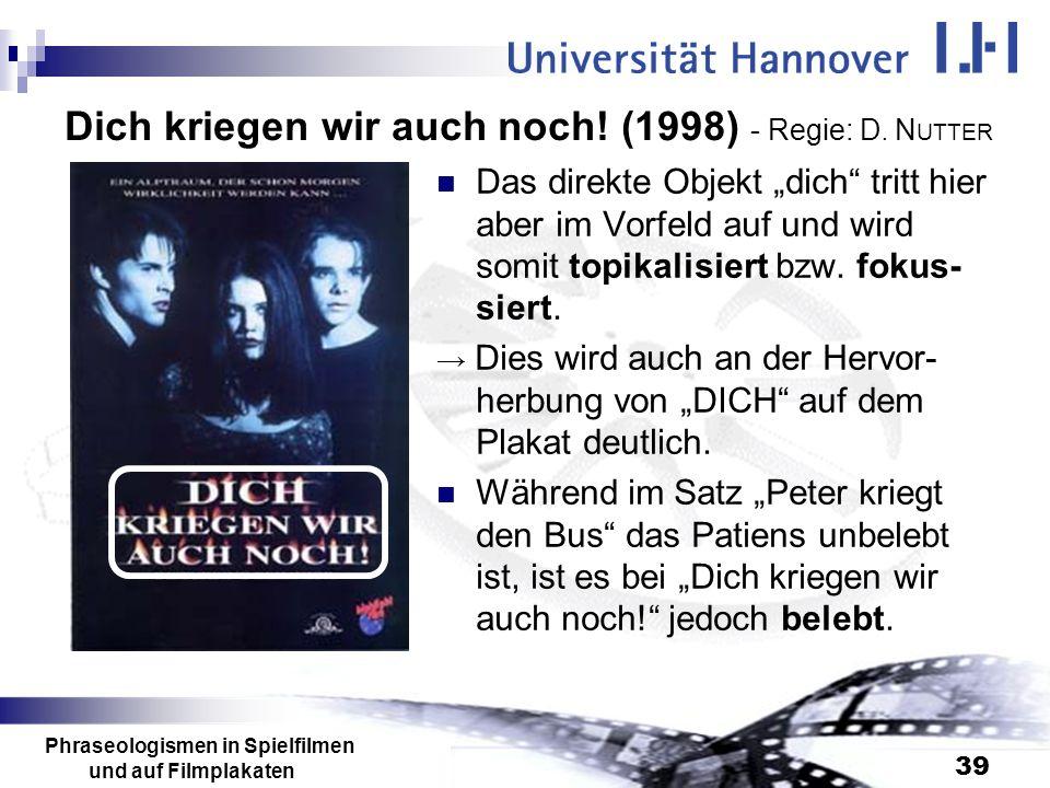 Phraseologismen in Spielfilmen und auf Filmplakaten 39 Dich kriegen wir auch noch! (1998) - Regie: D. N UTTER Das direkte Objekt dich tritt hier aber