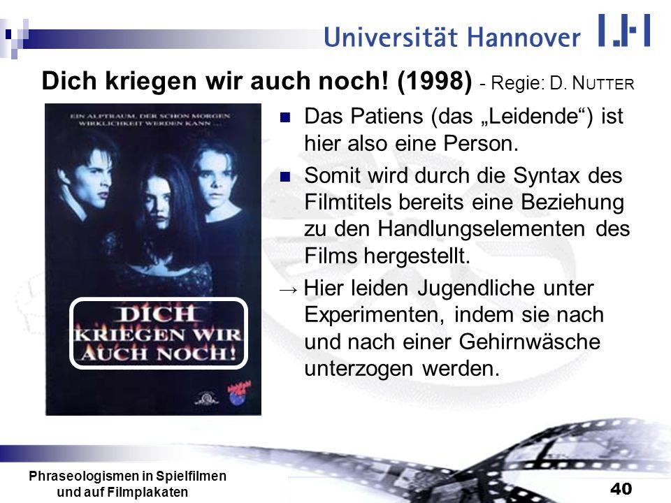 Phraseologismen in Spielfilmen und auf Filmplakaten 40 Dich kriegen wir auch noch! (1998) - Regie: D. N UTTER Das Patiens (das Leidende) ist hier also