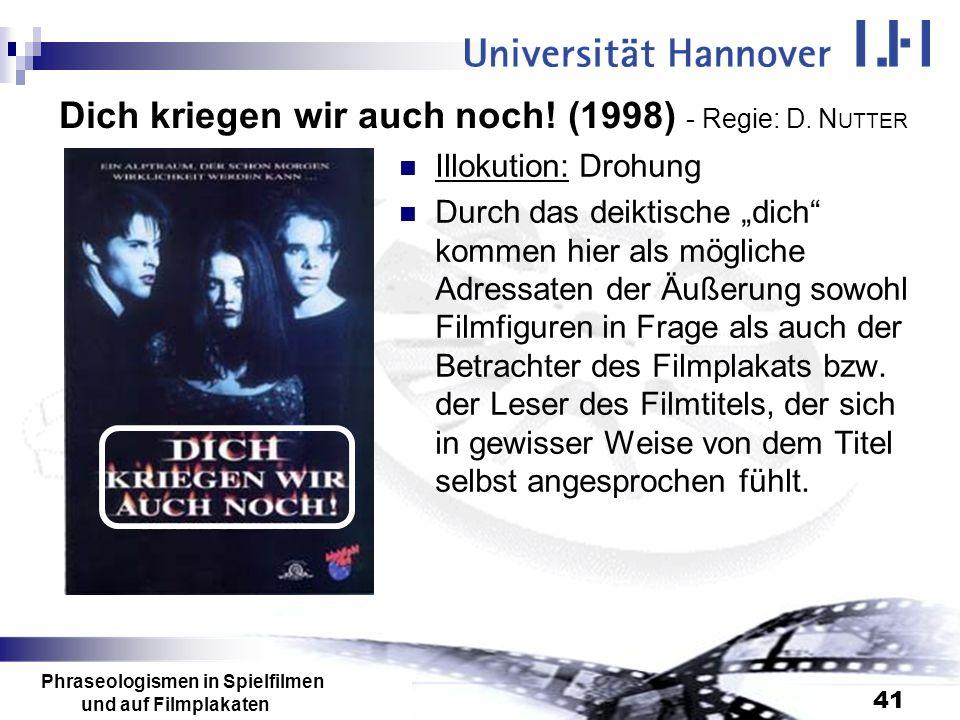 Phraseologismen in Spielfilmen und auf Filmplakaten 41 Dich kriegen wir auch noch! (1998) - Regie: D. N UTTER Illokution: Drohung Durch das deiktische