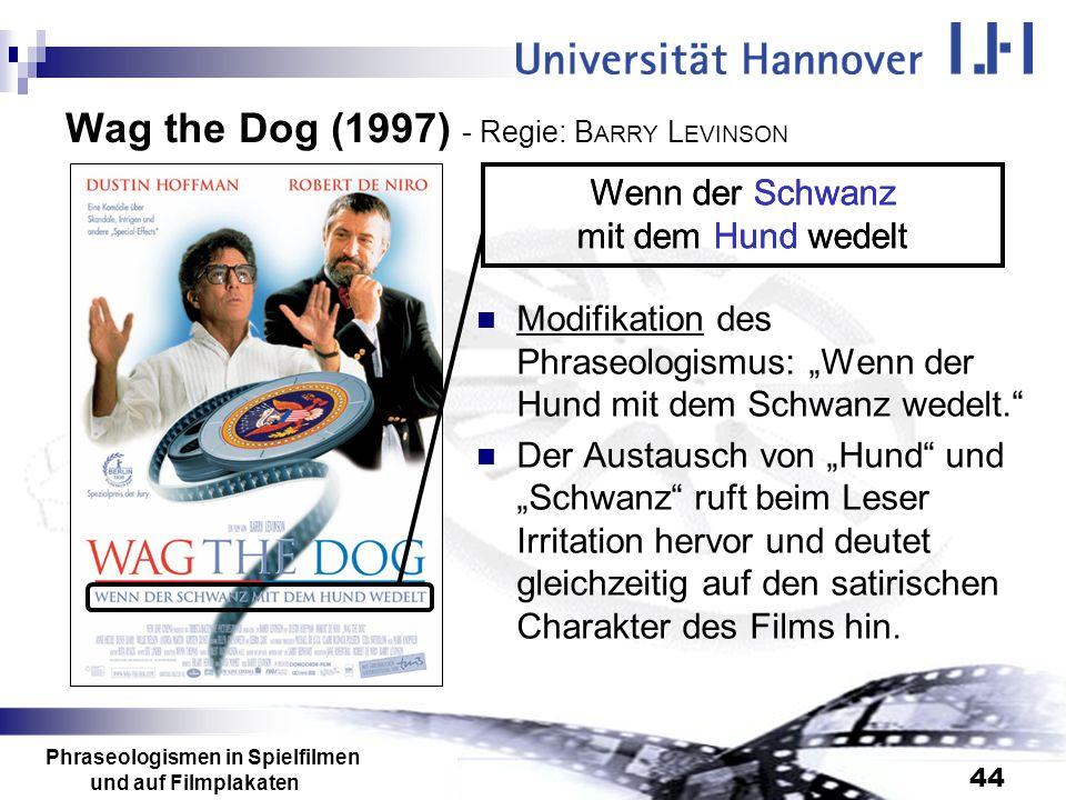 Phraseologismen in Spielfilmen und auf Filmplakaten 44 Wag the Dog (1997) - Regie: B ARRY L EVINSON Modifikation des Phraseologismus: Wenn der Hund mi