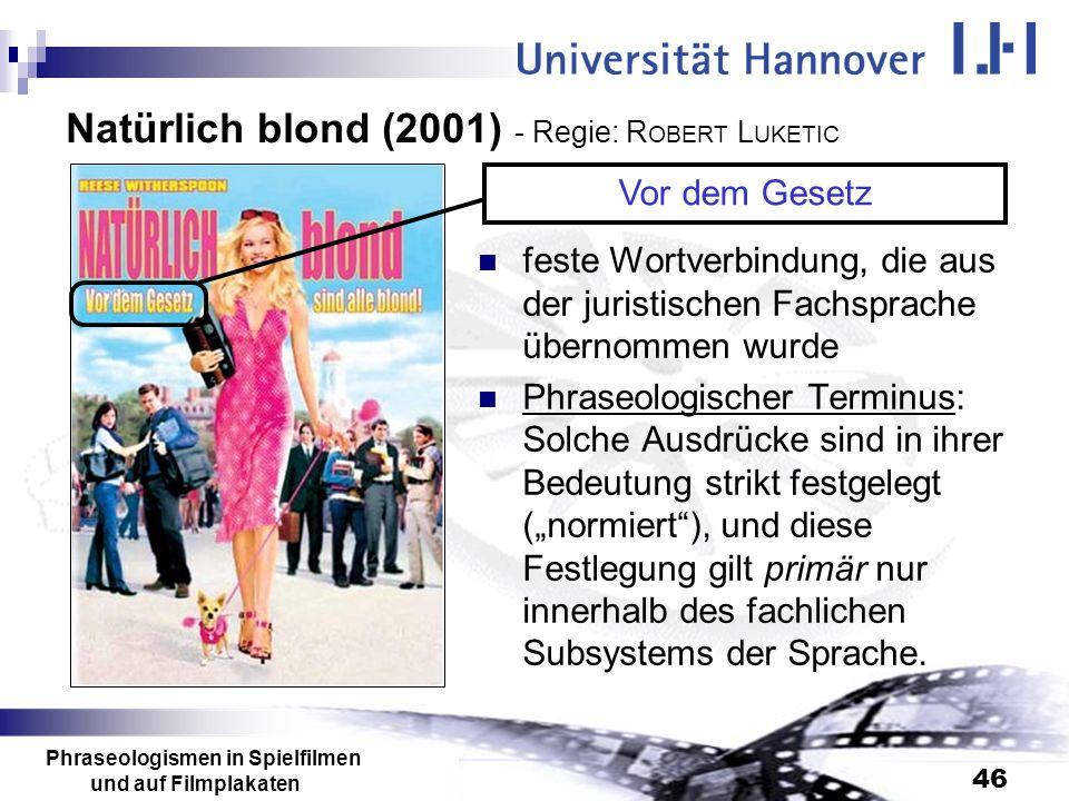 Phraseologismen in Spielfilmen und auf Filmplakaten 46 Natürlich blond (2001) - Regie: R OBERT L UKETIC feste Wortverbindung, die aus der juristischen