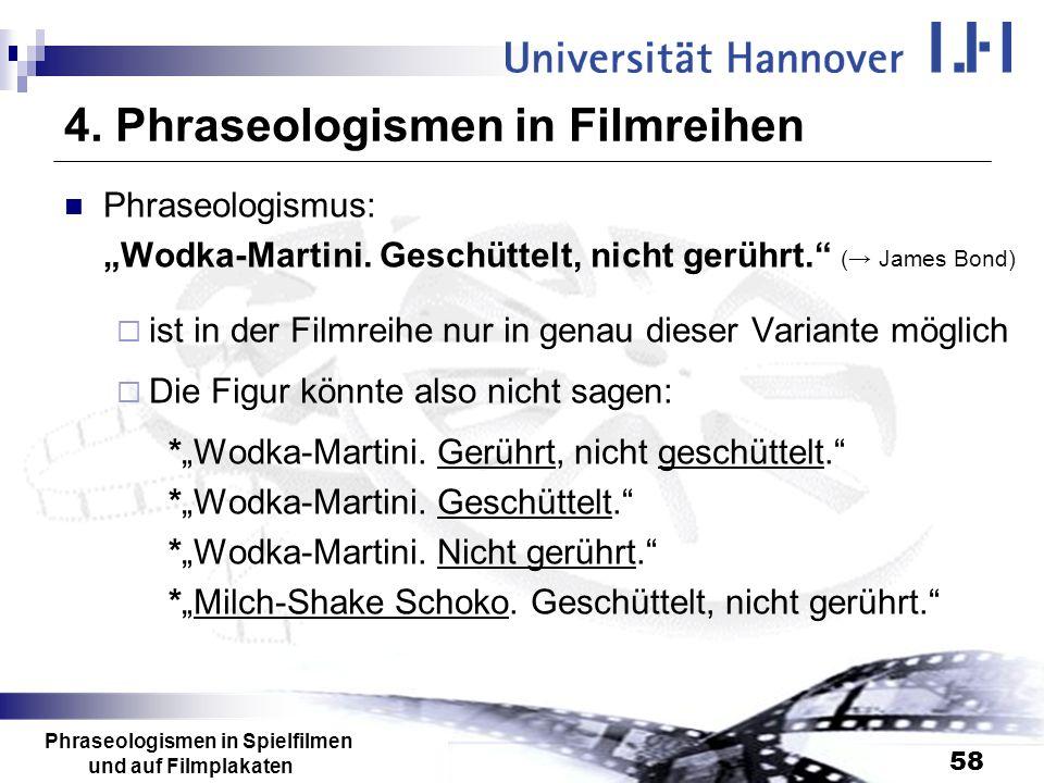 Phraseologismen in Spielfilmen und auf Filmplakaten 58 4. Phraseologismen in Filmreihen Phraseologismus: Wodka-Martini. Geschüttelt, nicht gerührt. (