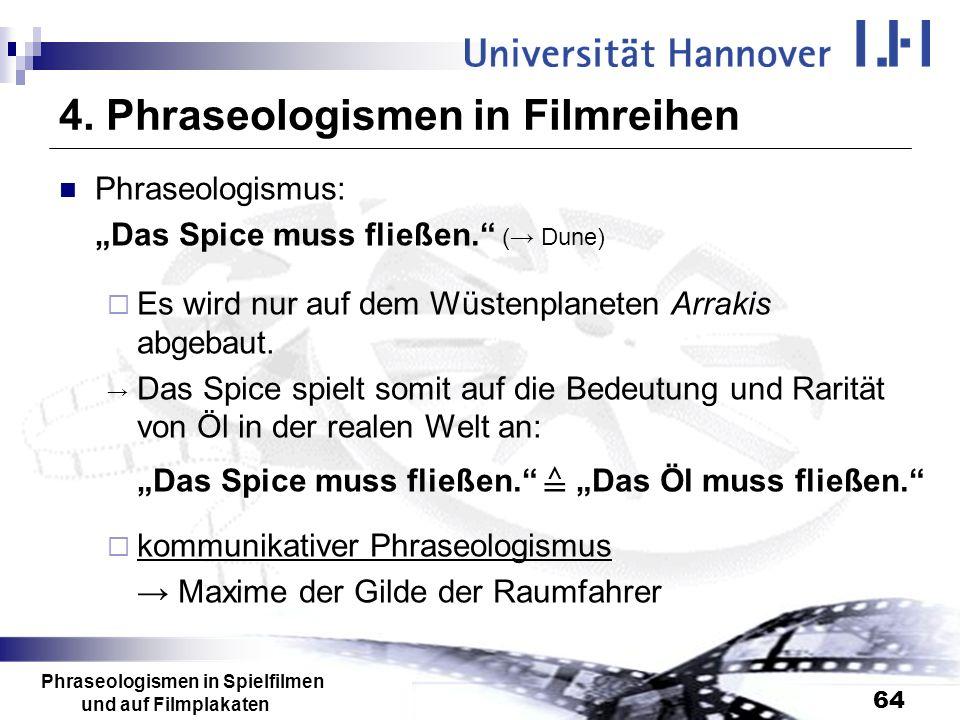 Phraseologismen in Spielfilmen und auf Filmplakaten 64 4. Phraseologismen in Filmreihen Phraseologismus: Das Spice muss fließen. ( Dune) Es wird nur a
