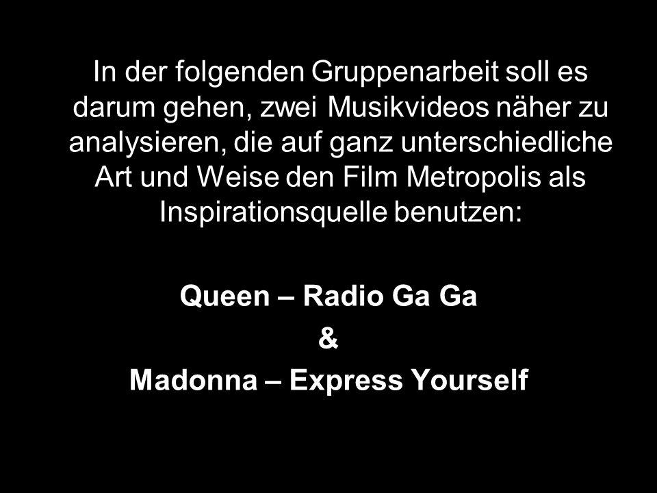 In der folgenden Gruppenarbeit soll es darum gehen, zwei Musikvideos näher zu analysieren, die auf ganz unterschiedliche Art und Weise den Film Metropolis als Inspirationsquelle benutzen: Queen – Radio Ga Ga & Madonna – Express Yourself