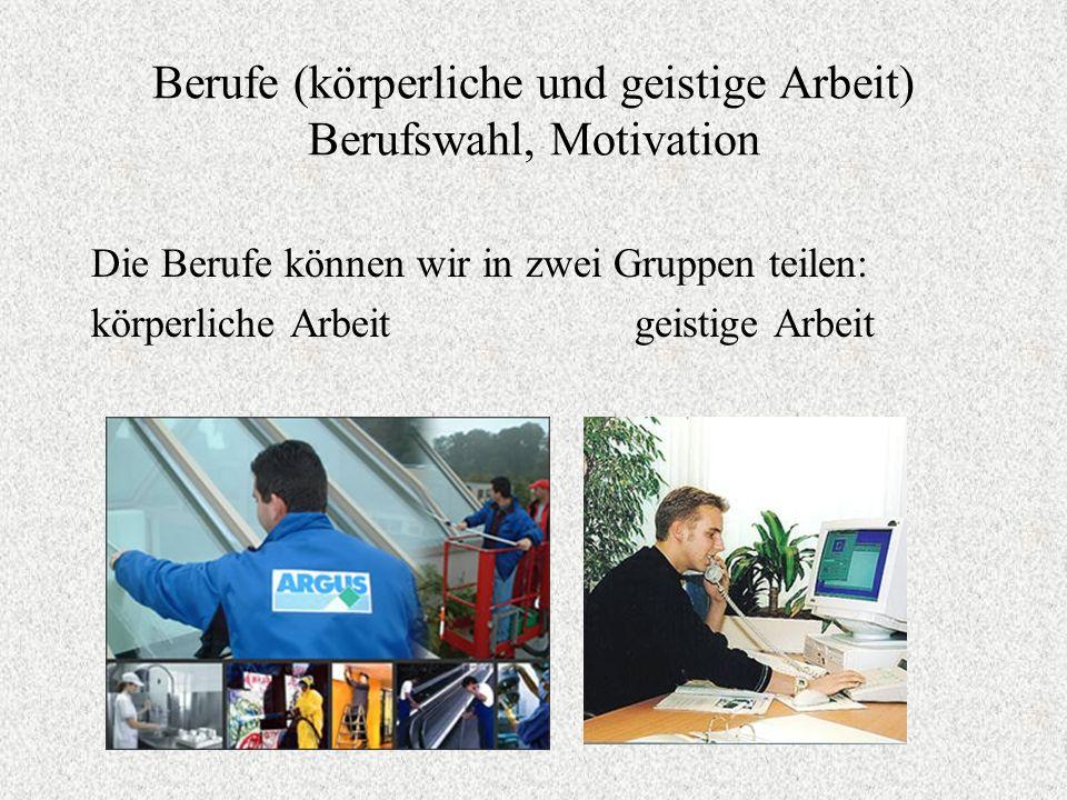 Berufe (körperliche und geistige Arbeit) Berufswahl, Motivation Die Berufe können wir in zwei Gruppen teilen: körperliche Arbeit geistige Arbeit