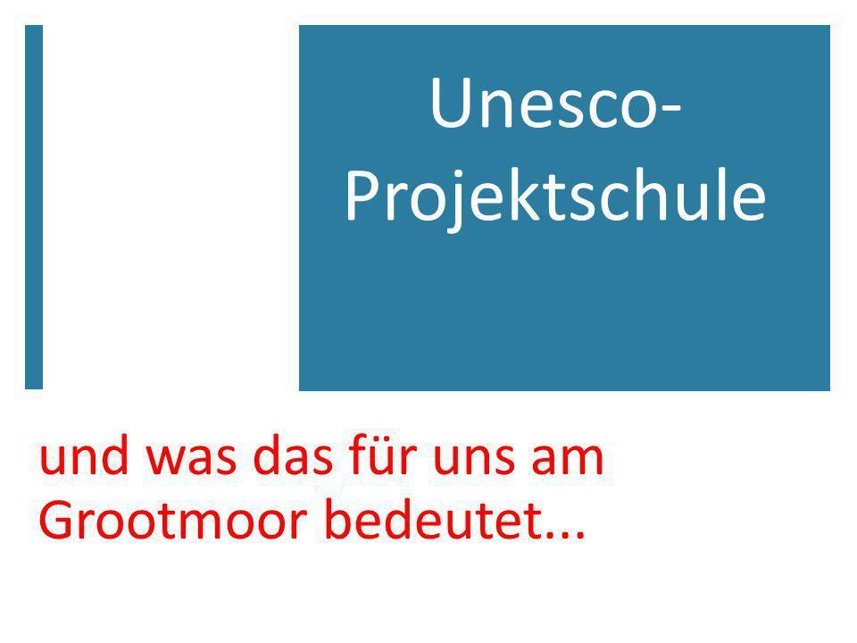 und was das für uns am Grootmoor bedeutet... Unesco- Projektschule