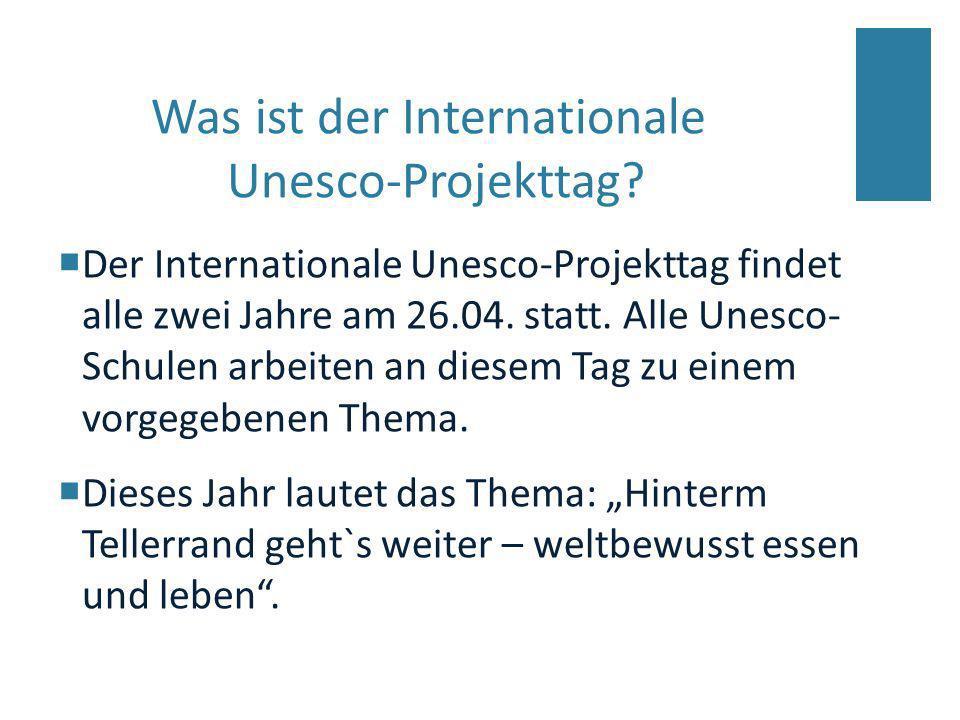 Der Internationale Unesco-Projekttag findet alle zwei Jahre am 26.04. statt. Alle Unesco- Schulen arbeiten an diesem Tag zu einem vorgegebenen Thema.