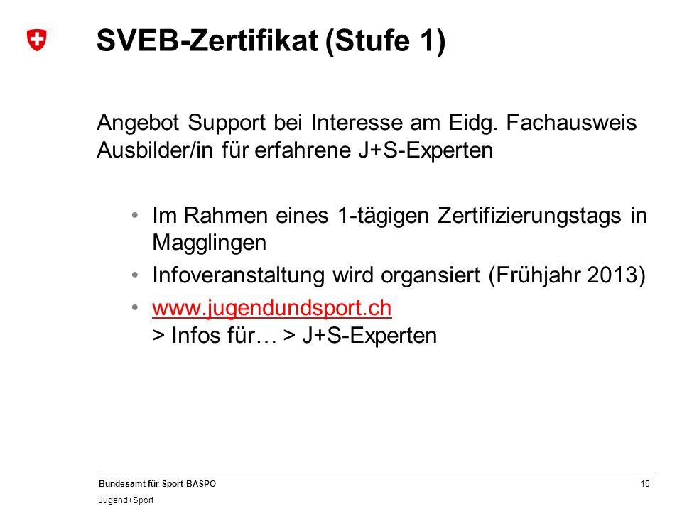 16 Bundesamt für Sport BASPO Jugend+Sport SVEB-Zertifikat (Stufe 1) Angebot Support bei Interesse am Eidg. Fachausweis Ausbilder/in für erfahrene J+S-