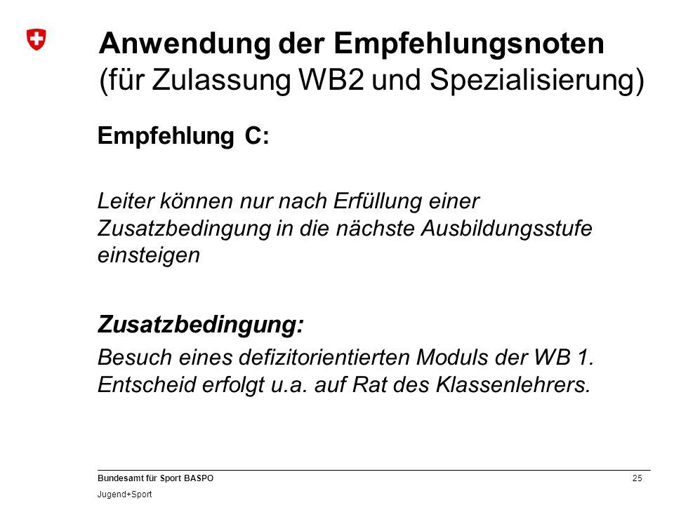 25 Bundesamt für Sport BASPO Jugend+Sport Anwendung der Empfehlungsnoten (für Zulassung WB2 und Spezialisierung) Empfehlung C: Leiter können nur nach