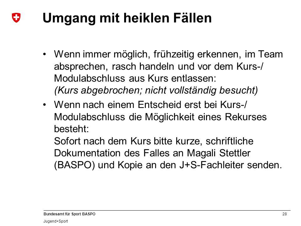 28 Bundesamt für Sport BASPO Jugend+Sport Wenn immer möglich, frühzeitig erkennen, im Team absprechen, rasch handeln und vor dem Kurs-/ Modulabschluss