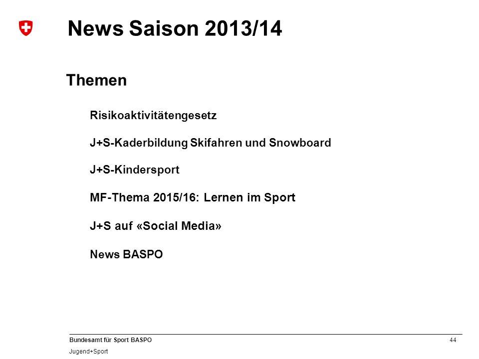 44 Bundesamt für Sport BASPO Jugend+Sport News Saison 2013/14 Themen Risikoaktivitätengesetz J+S-Kaderbildung Skifahren und Snowboard J+S-Kindersport