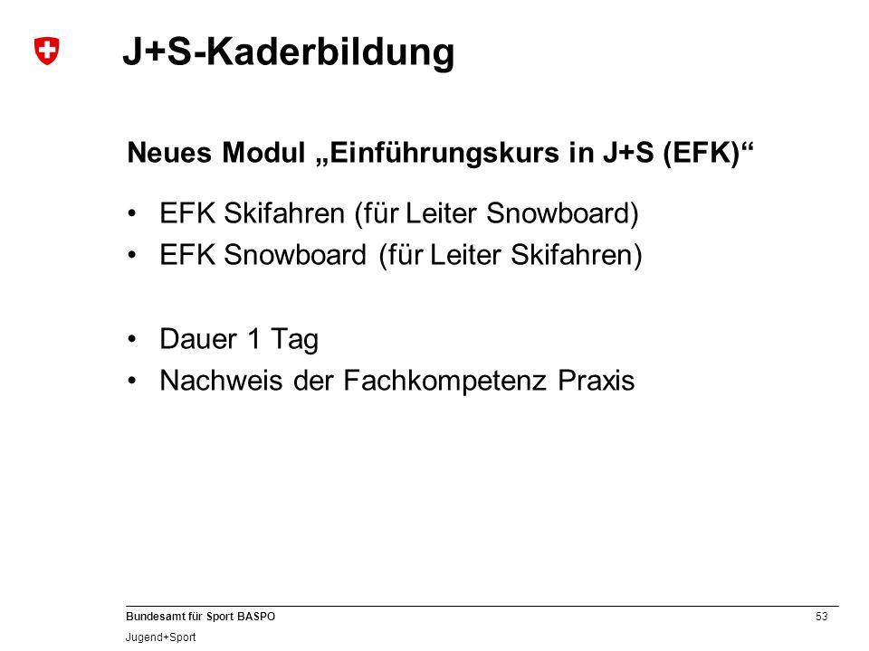 53 Bundesamt für Sport BASPO Jugend+Sport J+S-Kaderbildung Neues Modul Einführungskurs in J+S (EFK) EFK Skifahren (für Leiter Snowboard) EFK Snowboard