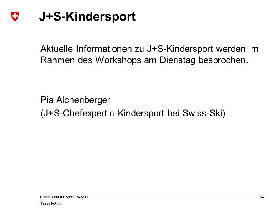 54 Bundesamt für Sport BASPO Jugend+Sport J+S-Kindersport Aktuelle Informationen zu J+S-Kindersport werden im Rahmen des Workshops am Dienstag besproc