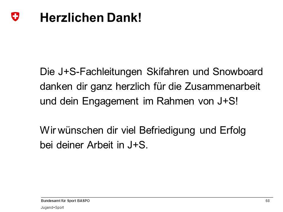 68 Bundesamt für Sport BASPO Jugend+Sport Herzlichen Dank! Die J+S-Fachleitungen Skifahren und Snowboard danken dir ganz herzlich für die Zusammenarbe