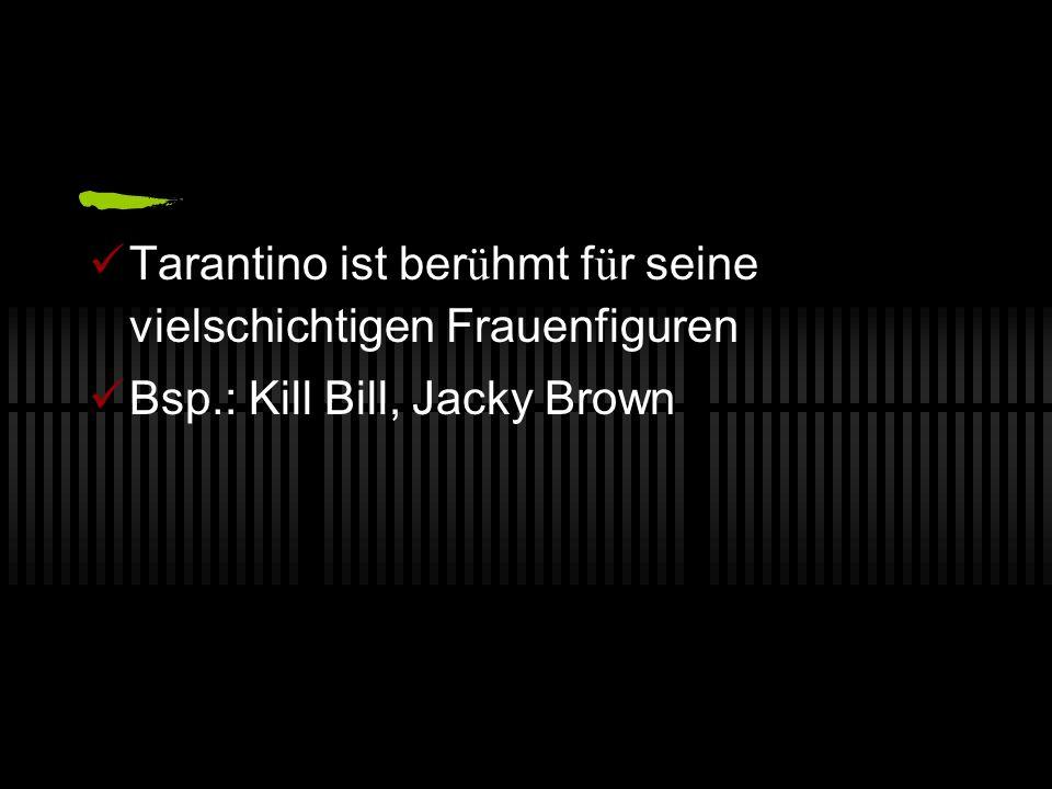 Tarantino ist ber ü hmt f ü r seine vielschichtigen Frauenfiguren Bsp.: Kill Bill, Jacky Brown