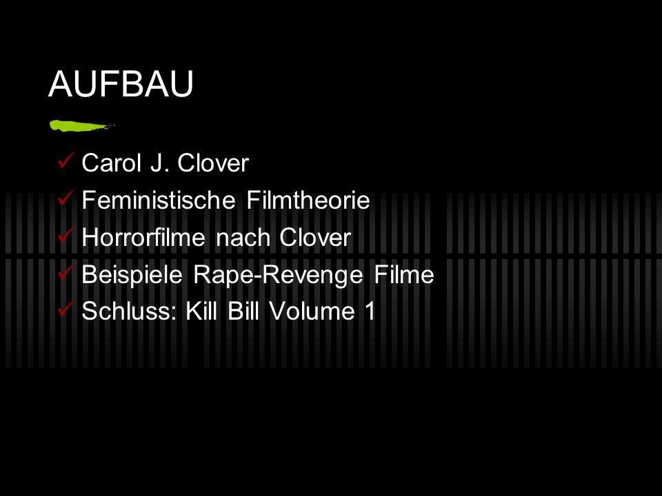 AUFBAU Carol J. Clover Feministische Filmtheorie Horrorfilme nach Clover Beispiele Rape-Revenge Filme Schluss: Kill Bill Volume 1
