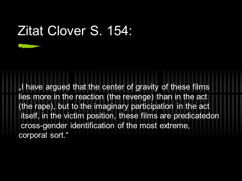 Zitat Clover S. 154: I have argued that the center of gravity of these films lies more in the reaction (the revenge) than in the act (the rape), but t