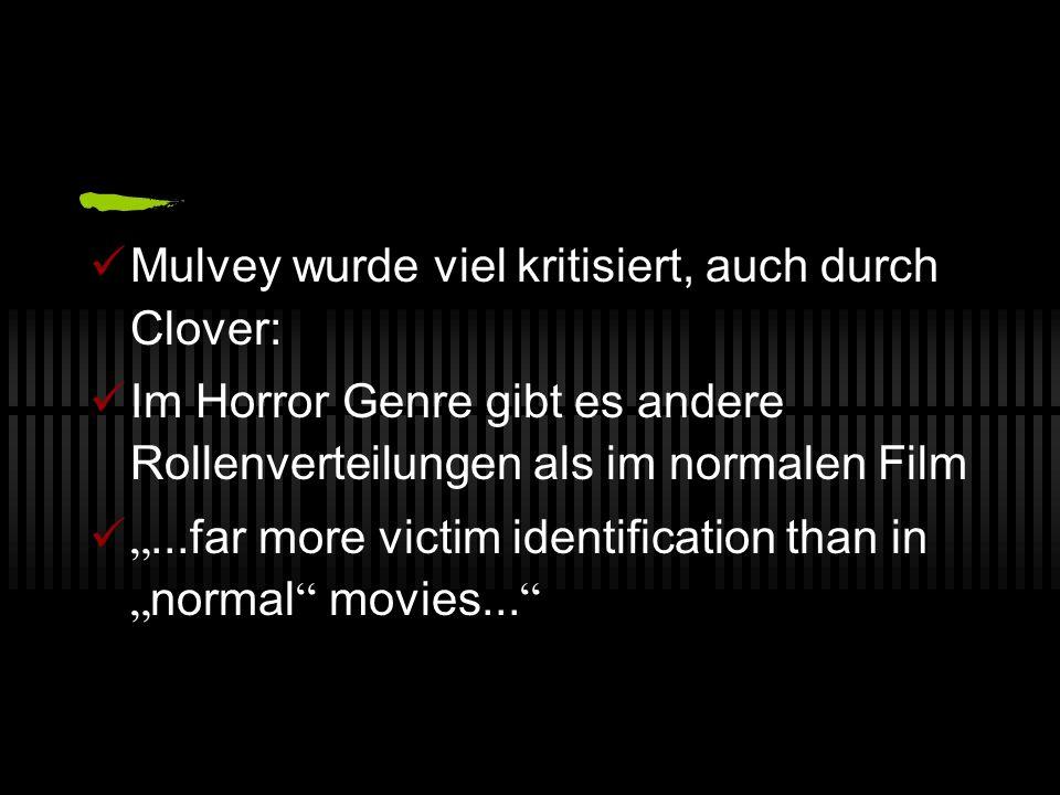 Mulvey wurde viel kritisiert, auch durch Clover: Im Horror Genre gibt es andere Rollenverteilungen als im normalen Film...far more victim identificati