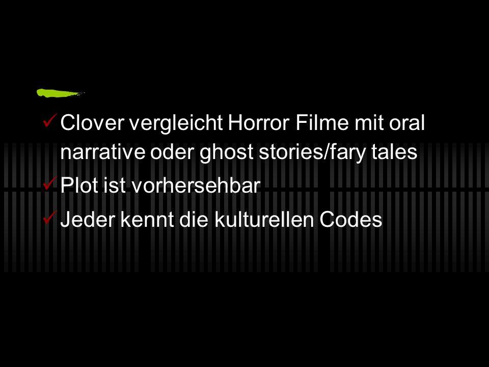 Clover vergleicht Horror Filme mit oral narrative oder ghost stories/fary tales Plot ist vorhersehbar Jeder kennt die kulturellen Codes