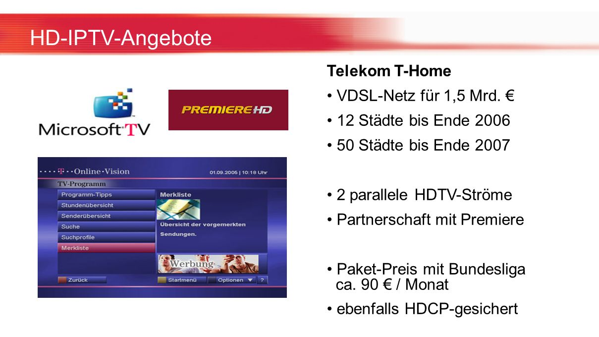 HD-IPTV-Angebote Telekom T-Home VDSL-Netz für 1,5 Mrd. 12 Städte bis Ende 2006 50 Städte bis Ende 2007 2 parallele HDTV-Ströme Partnerschaft mit Premi