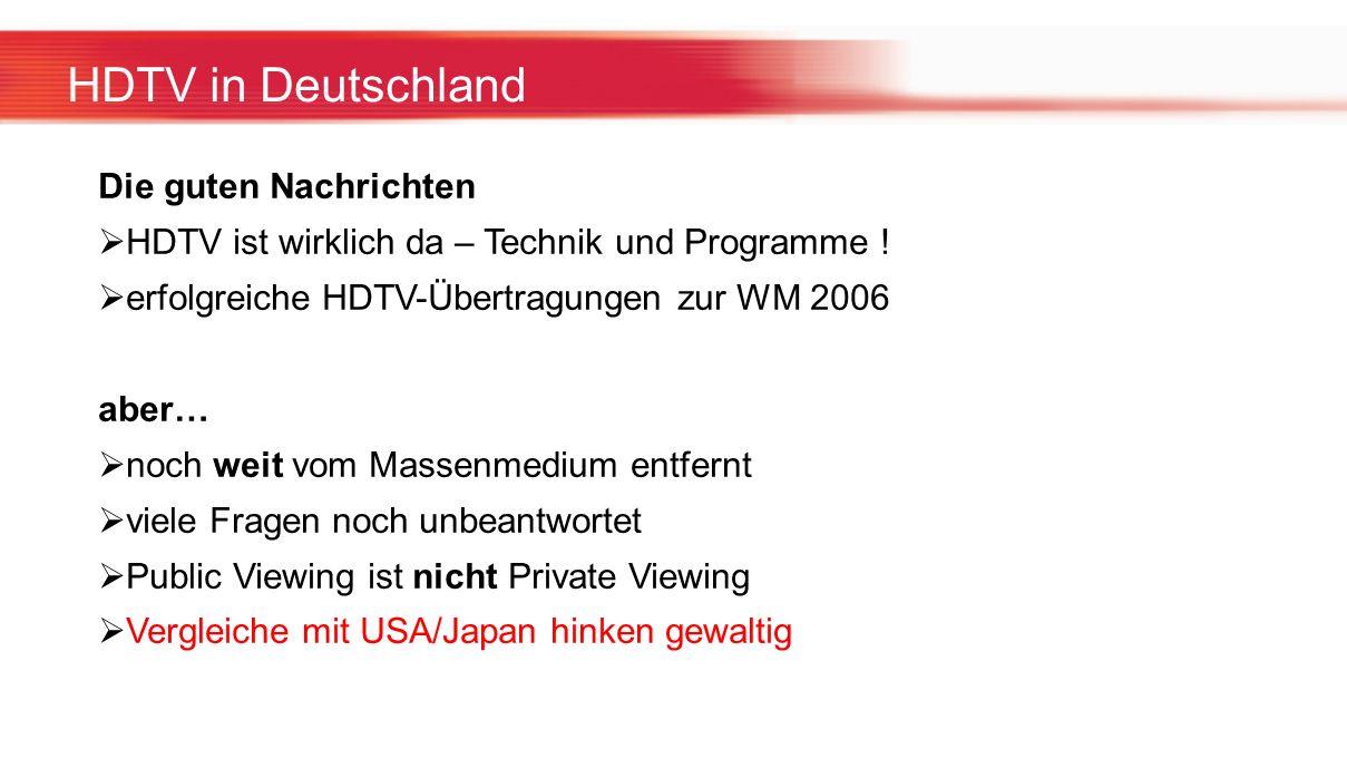 HDTV in Deutschland Die guten Nachrichten HDTV ist wirklich da – Technik und Programme ! erfolgreiche HDTV-Übertragungen zur WM 2006 aber… noch weit v