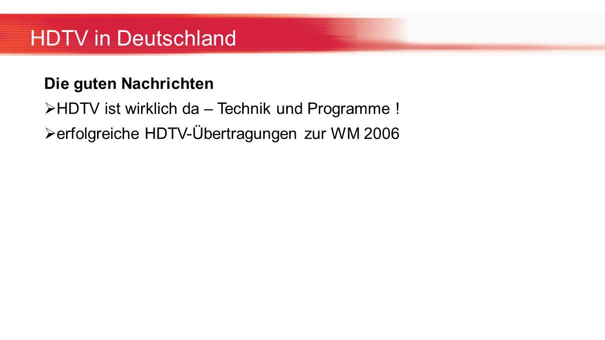 HDTV in Deutschland Die guten Nachrichten HDTV ist wirklich da – Technik und Programme ! erfolgreiche HDTV-Übertragungen zur WM 2006
