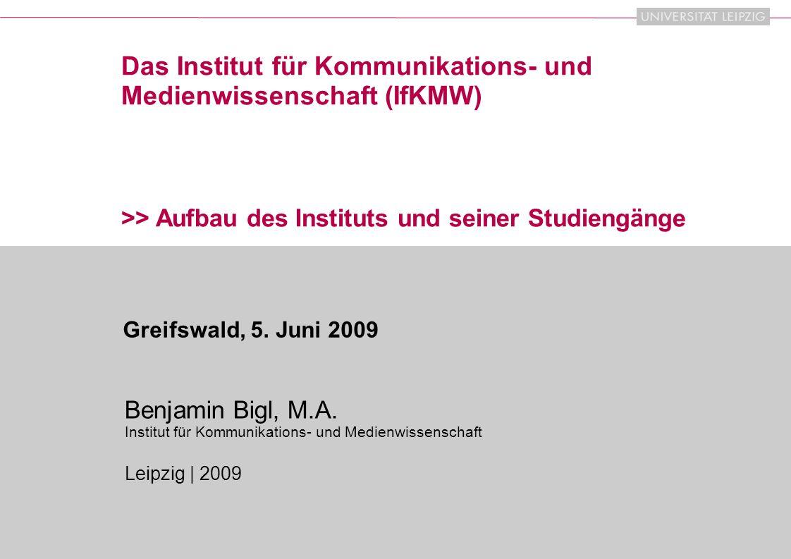 IfKMW | 2009 1 Das Institut für Kommunikations- und Medienwissenschaft (IfKMW) >> Aufbau des Instituts und seiner Studiengänge Benjamin Bigl, M.A.