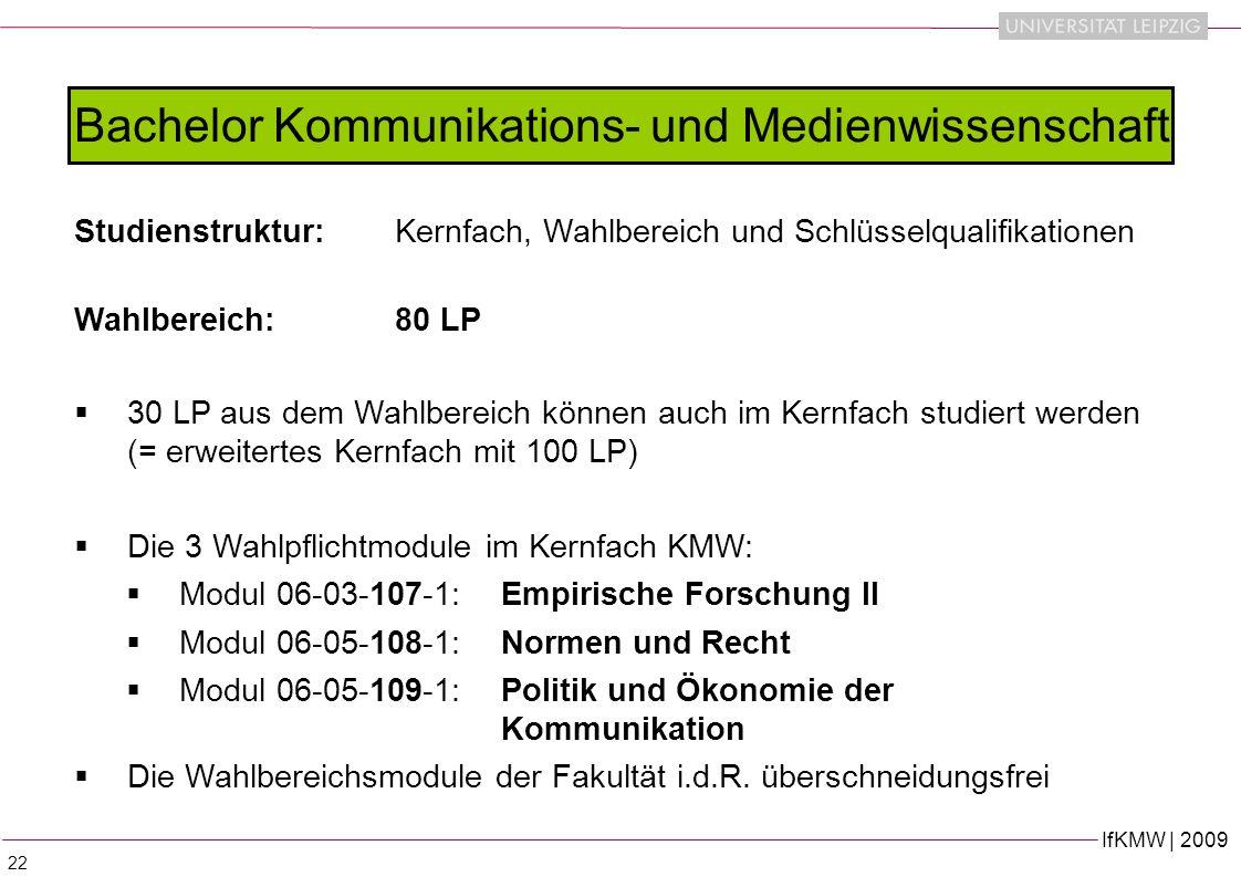 IfKMW | 2009 22 Studienstruktur:Kernfach, Wahlbereich und Schlüsselqualifikationen Wahlbereich:80 LP 30 LP aus dem Wahlbereich können auch im Kernfach studiert werden (= erweitertes Kernfach mit 100 LP) Die 3 Wahlpflichtmodule im Kernfach KMW: Modul 06-03-107-1: Empirische Forschung II Modul 06-05-108-1: Normen und Recht Modul 06-05-109-1: Politik und Ökonomie der Kommunikation Die Wahlbereichsmodule der Fakultät i.d.R.