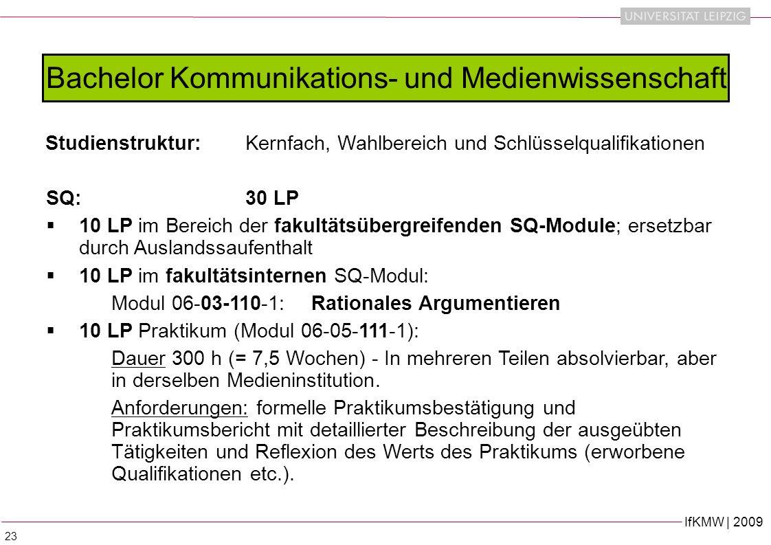 IfKMW | 2009 23 Bachelor Kommunikations- und Medienwissenschaft Studienstruktur:Kernfach, Wahlbereich und Schlüsselqualifikationen SQ: 30 LP 10 LP im Bereich der fakultätsübergreifenden SQ-Module; ersetzbar durch Auslandssaufenthalt 10 LP im fakultätsinternen SQ-Modul: Modul 06-03-110-1: Rationales Argumentieren 10 LP Praktikum (Modul 06-05-111-1): Dauer 300 h (= 7,5 Wochen) - In mehreren Teilen absolvierbar, aber in derselben Medieninstitution.