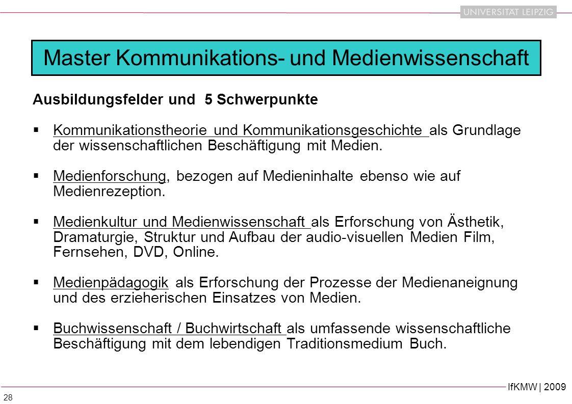 IfKMW | 2009 28 Ausbildungsfelder und 5 Schwerpunkte Kommunikationstheorie und Kommunikationsgeschichte als Grundlage der wissenschaftlichen Beschäftigung mit Medien.