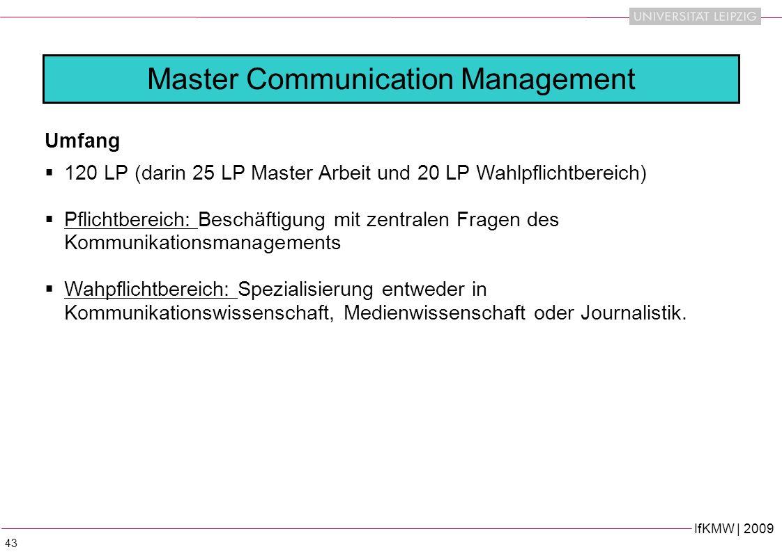 IfKMW | 2009 43 Umfang 120 LP (darin 25 LP Master Arbeit und 20 LP Wahlpflichtbereich) Pflichtbereich: Beschäftigung mit zentralen Fragen des Kommunikationsmanagements Wahpflichtbereich: Spezialisierung entweder in Kommunikationswissenschaft, Medienwissenschaft oder Journalistik.