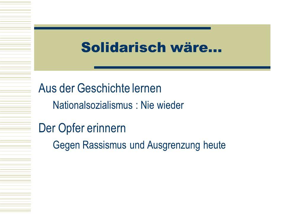 Solidarisch wäre... Aus der Geschichte lernen Nationalsozialismus : Nie wieder Der Opfer erinnern Gegen Rassismus und Ausgrenzung heute