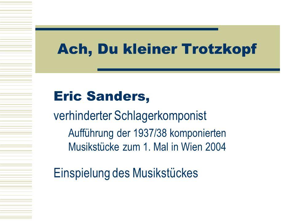 Ach, Du kleiner Trotzkopf Eric Sanders, verhinderter Schlagerkomponist Aufführung der 1937/38 komponierten Musikstücke zum 1. Mal in Wien 2004 Einspie