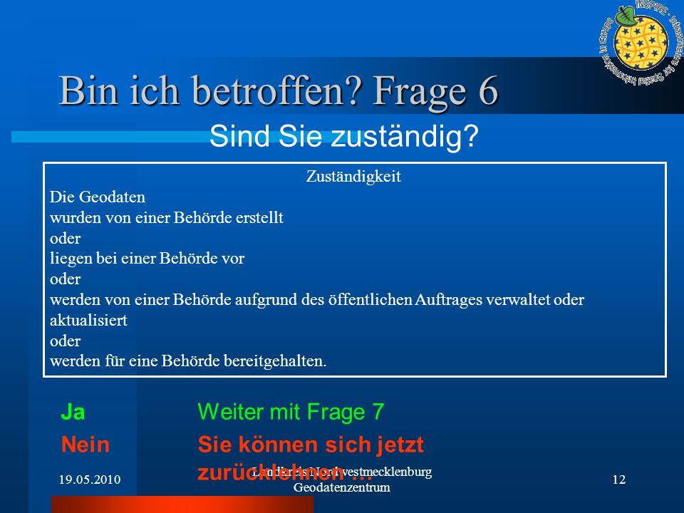 19.05.2010 Landkreis Nordwestmecklenburg Geodatenzentrum 12 Bin ich betroffen? Frage 6 Sind Sie zuständig? Ja Weiter mit Frage 7 Nein Sie können sich