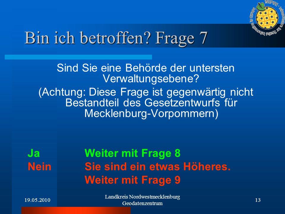 19.05.2010 Landkreis Nordwestmecklenburg Geodatenzentrum 13 Bin ich betroffen? Frage 7 Sind Sie eine Behörde der untersten Verwaltungsebene? (Achtung: