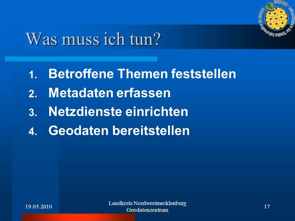 19.05.2010 Landkreis Nordwestmecklenburg Geodatenzentrum 17 Was muss ich tun? 1. Betroffene Themen feststellen 2. Metadaten erfassen 3. Netzdienste ei