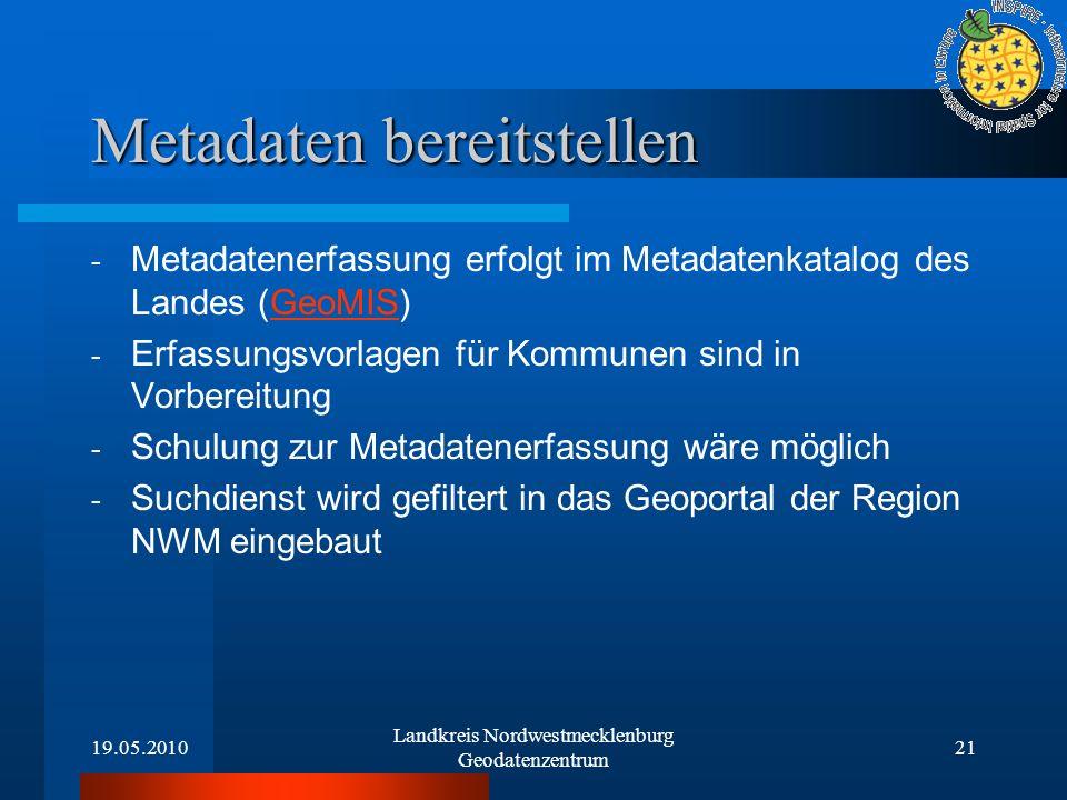 19.05.2010 Landkreis Nordwestmecklenburg Geodatenzentrum 21 Metadaten bereitstellen - Metadatenerfassung erfolgt im Metadatenkatalog des Landes (GeoMI