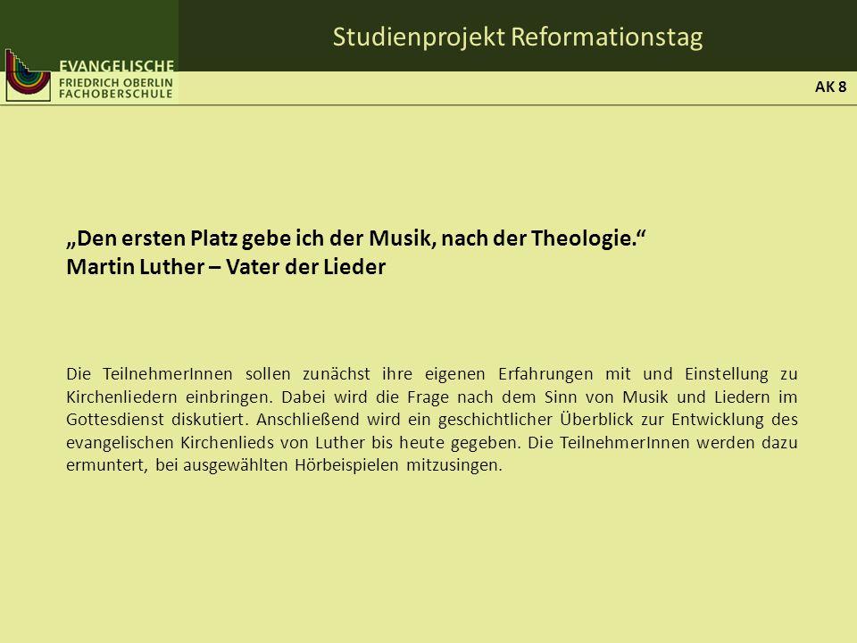 Studienprojekt Reformationstag Den ersten Platz gebe ich der Musik, nach der Theologie. Martin Luther – Vater der Lieder Die TeilnehmerInnen sollen zu