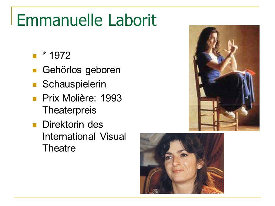 Emmanuelle Laborit * 1972 Gehörlos geboren Schauspielerin Prix Molière: 1993 Theaterpreis Direktorin des International Visual Theatre