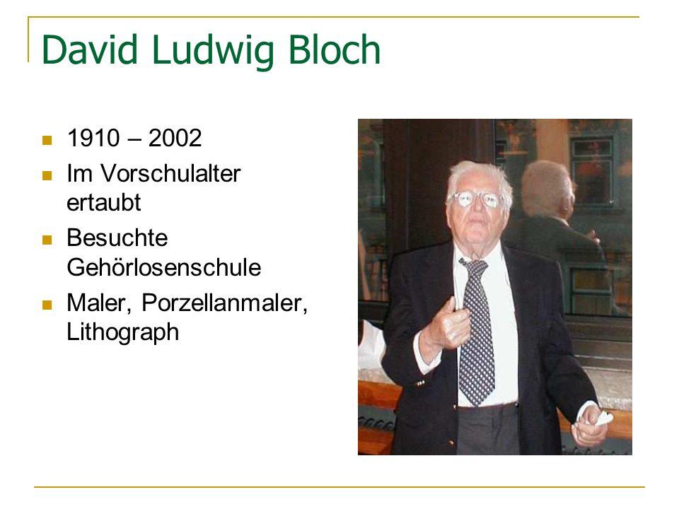 David Ludwig Bloch 1910 – 2002 Im Vorschulalter ertaubt Besuchte Gehörlosenschule Maler, Porzellanmaler, Lithograph