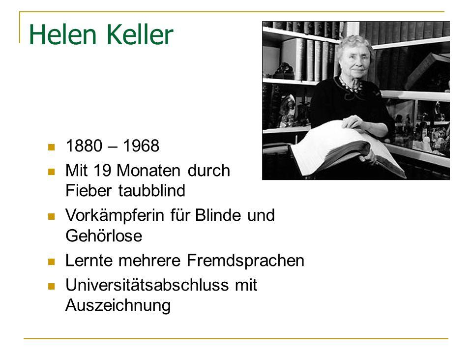 Helen Keller 1880 – 1968 Mit 19 Monaten durch Fieber taubblind Vorkämpferin für Blinde und Gehörlose Lernte mehrere Fremdsprachen Universitätsabschluss mit Auszeichnung