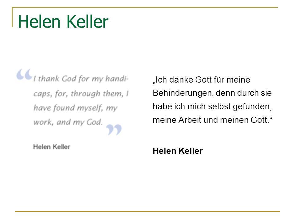 Helen Keller Ich danke Gott für meine Behinderungen, denn durch sie habe ich mich selbst gefunden, meine Arbeit und meinen Gott.