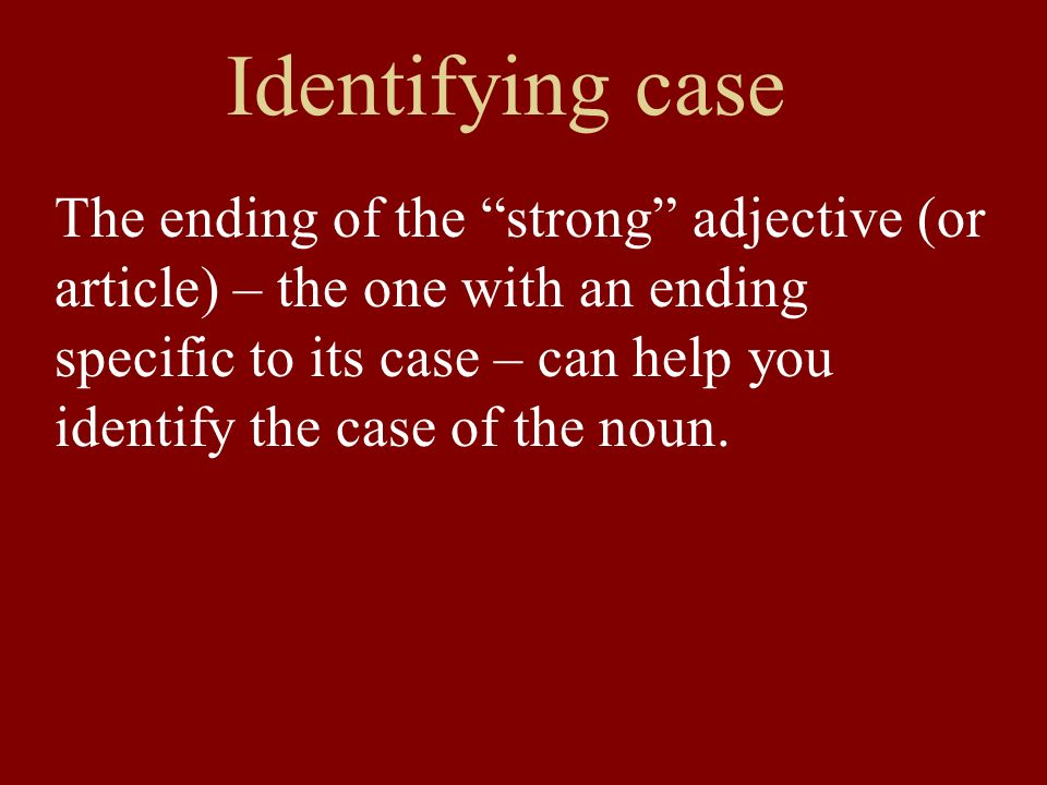 Identifying case The ending of the strong adjective (or article) – the one with an ending specific to its case – can help you identify the case of the noun.